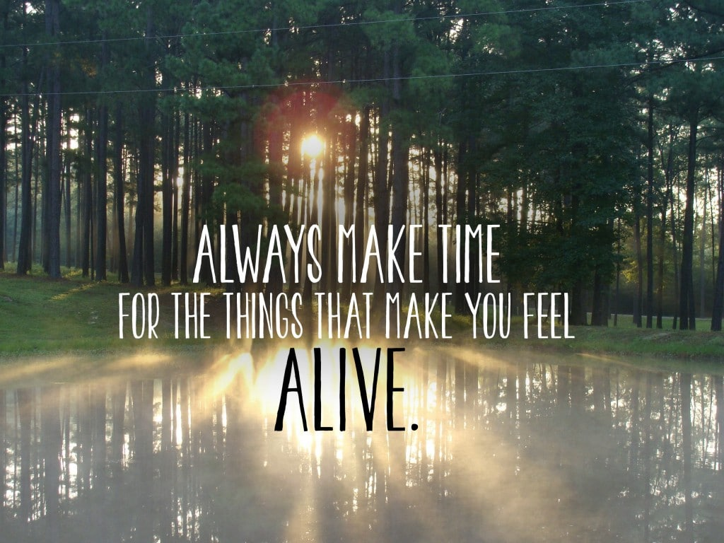 Always make time for the things that make you feel alive.